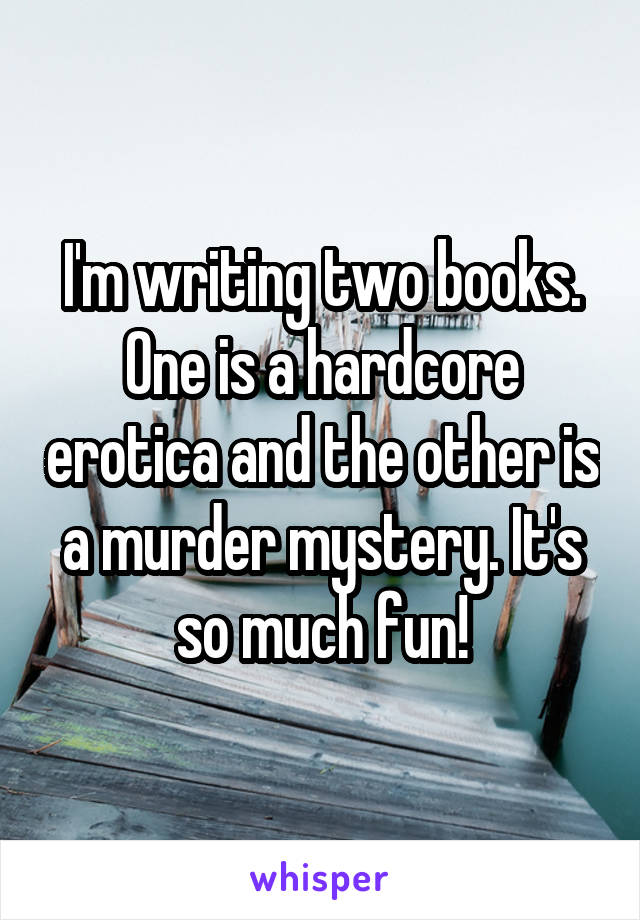 I'm writing two books. One is a hardcore erotica and the other is a murder mystery. It's so much fun!