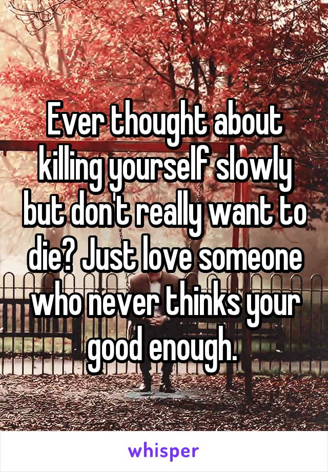 Ever thought about killing yourself slowly but don't really want to die? Just love someone who never thinks your good enough.