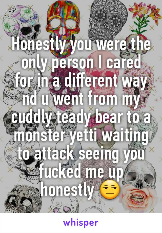 Honestly you were the only person I cared for in a different way nd u went from my cuddly teady bear to a monster yetti waiting to attack seeing you fucked me up honestly 😒