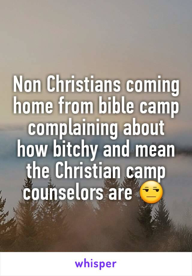 Non Christians coming home from bible camp complaining about how bitchy and mean the Christian camp counselors are 😒