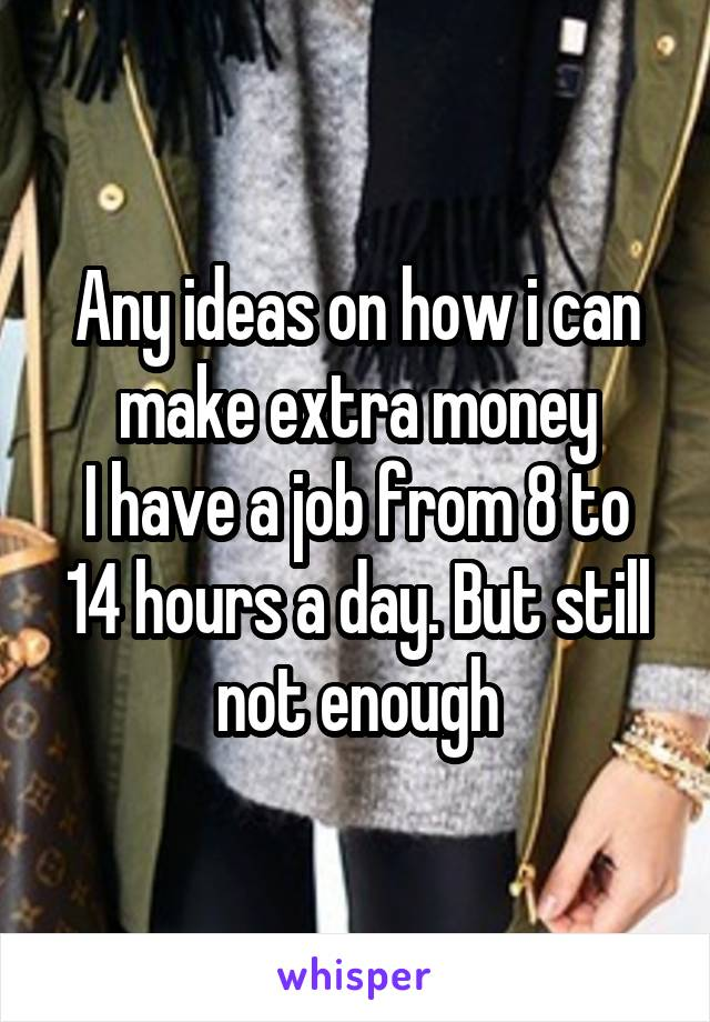 Any ideas on how i can make extra money I have a job from 8 to 14 hours a day. But still not enough