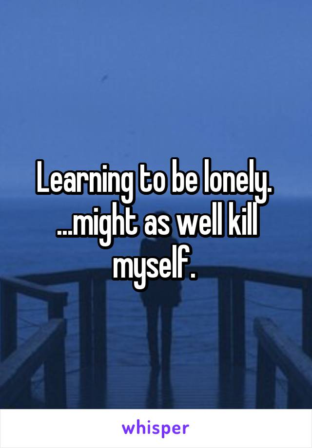 Learning to be lonely.  ...might as well kill myself.