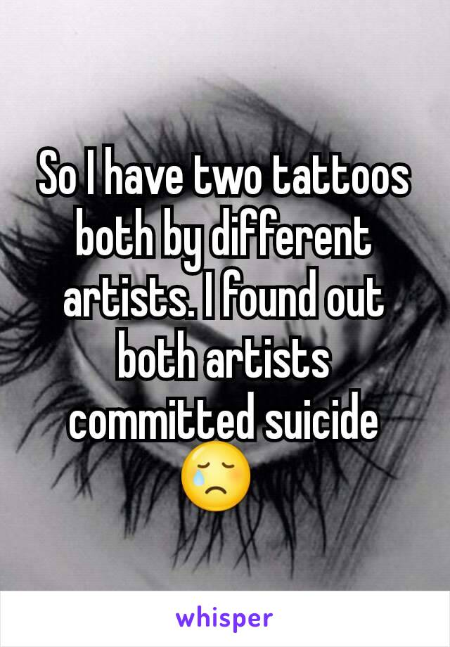 So I have two tattoos both by different artists. I found out both artists committed suicide 😢