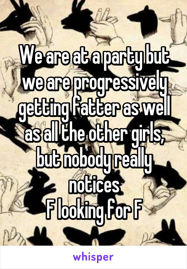 We are at a party but we are progressively getting fatter as well as all the other girls, but nobody really notices F looking for F