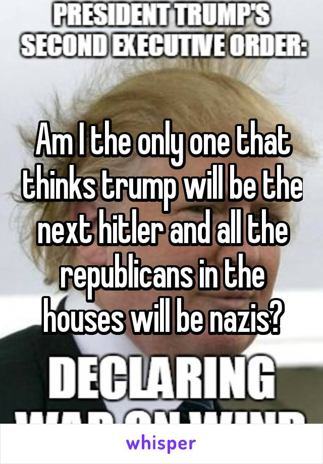 Am I the only one that thinks trump will be the next hitler and all the republicans in the houses will be nazis?