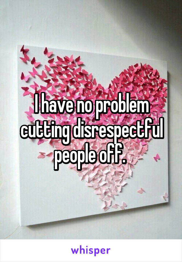 I have no problem cutting disrespectful people off.