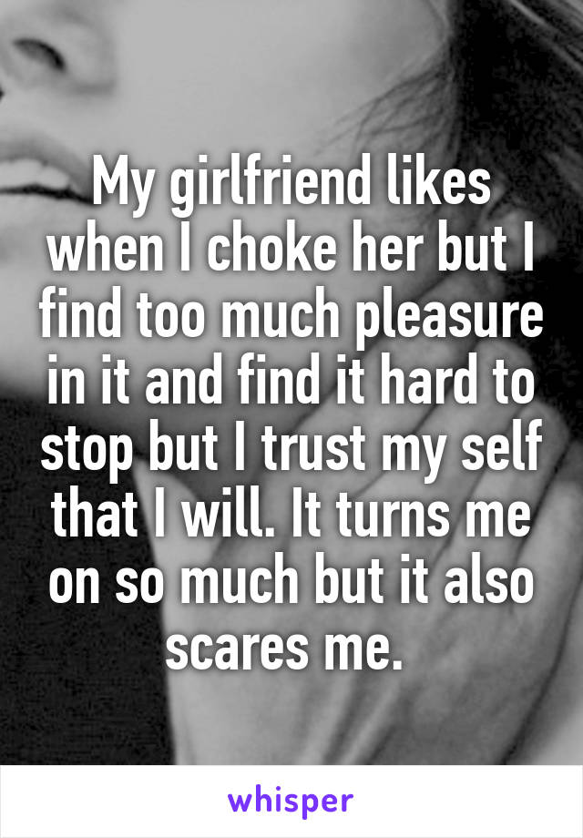 My girlfriend likes when I choke her but I find too much pleasure in it and find it hard to stop but I trust my self that I will. It turns me on so much but it also scares me.