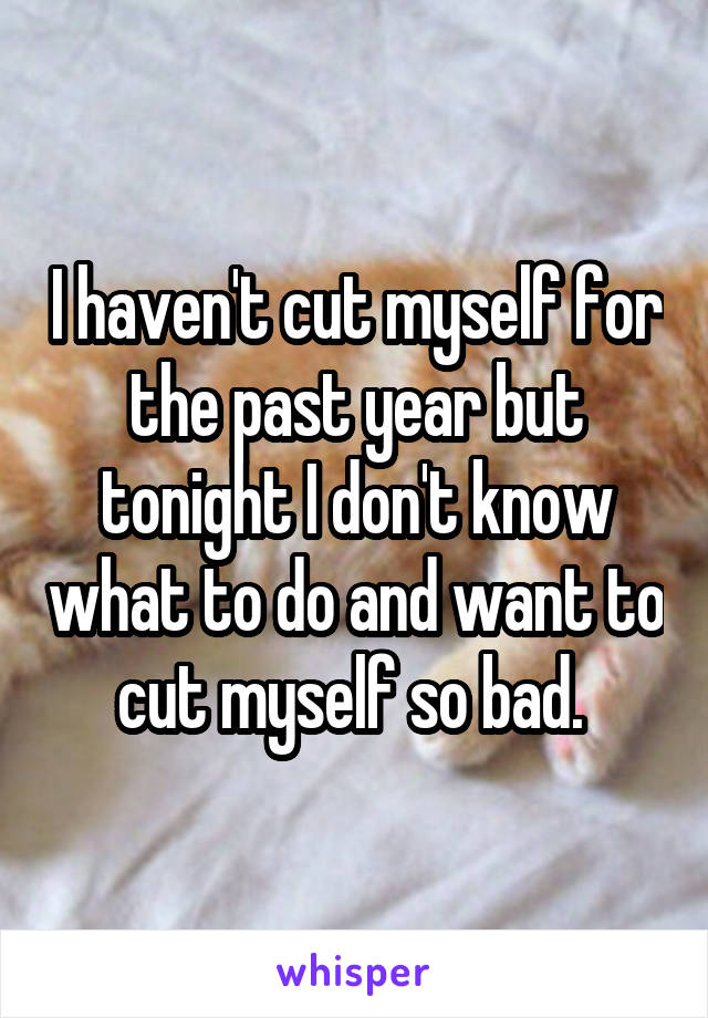 I haven't cut myself for the past year but tonight I don't know what to do and want to cut myself so bad.