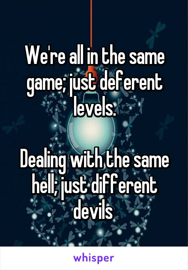 We're all in the same game; just deferent levels.  Dealing with the same hell; just different devils