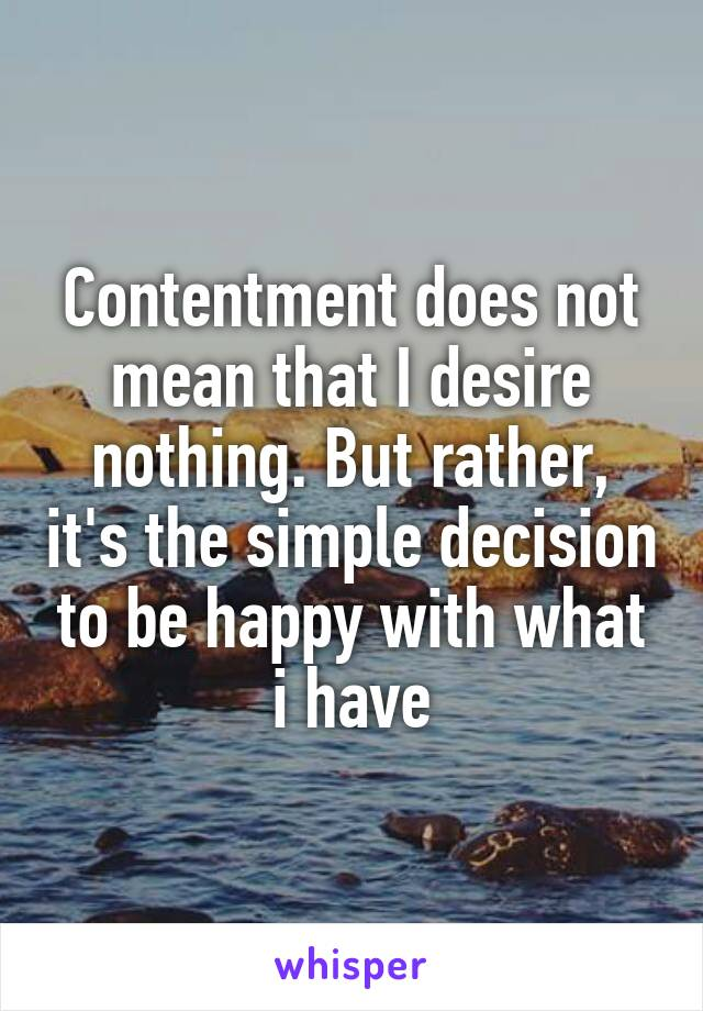 Contentment does not mean that I desire nothing. But rather, it's the simple decision to be happy with what i have
