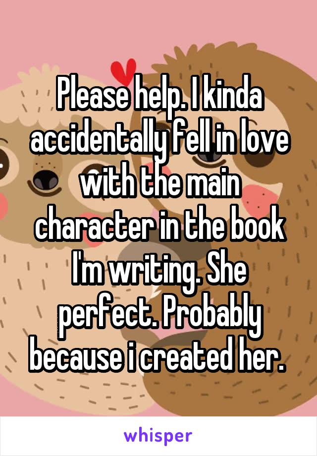 Please help. I kinda accidentally fell in love with the main character in the book I'm writing. She perfect. Probably because i created her.
