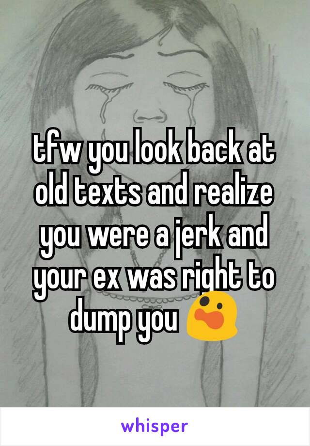 tfw you look back at old texts and realize you were a jerk and your ex was right to dump you 😲