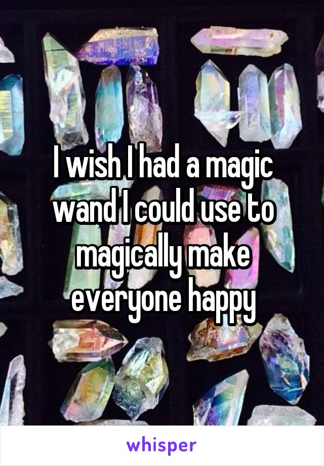 I wish I had a magic wand I could use to magically make everyone happy