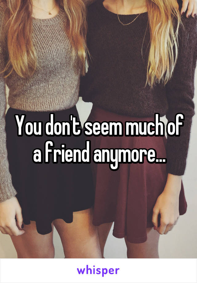 You don't seem much of a friend anymore...