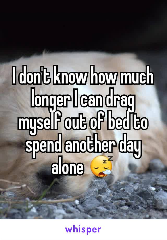 I don't know how much longer I can drag myself out of bed to spend another day alone 😪