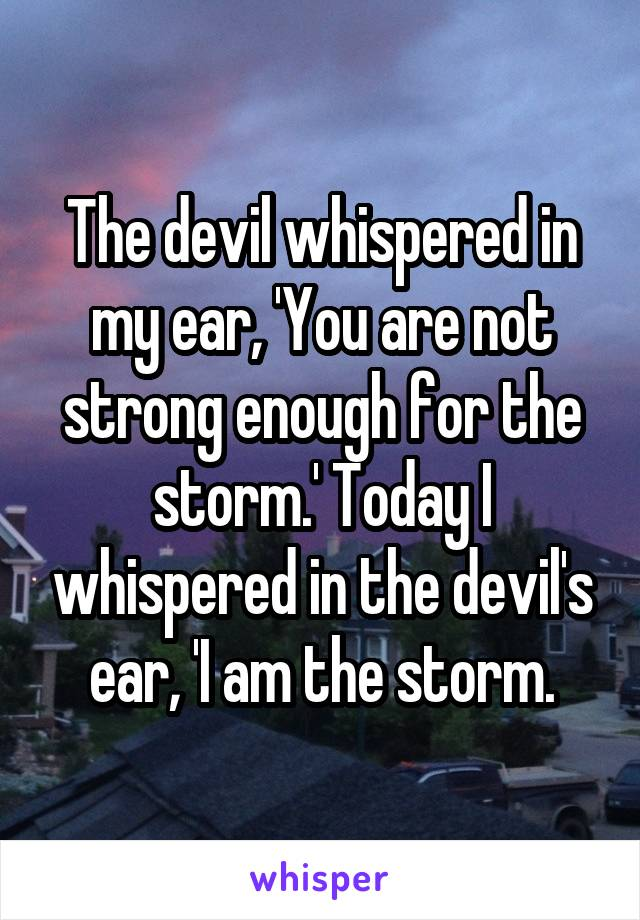 The devil whispered in my ear, 'You are not strong enough for the storm.' Today I whispered in the devil's ear, 'I am the storm.