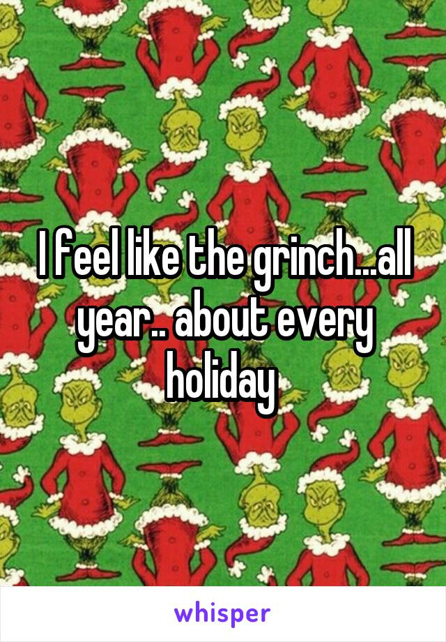 I feel like the grinch...all year.. about every holiday