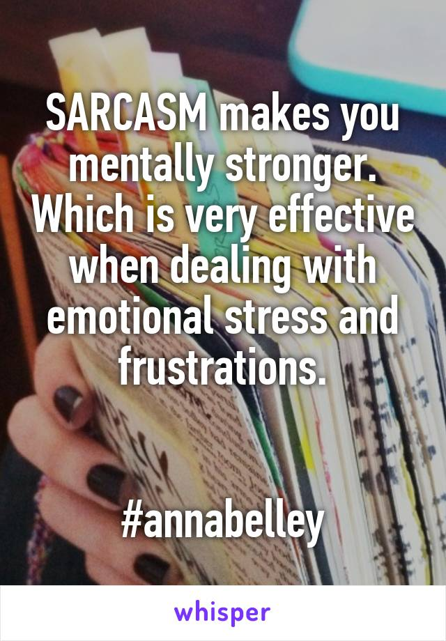 SARCASM makes you mentally stronger. Which is very effective when dealing with emotional stress and frustrations.   #annabelley