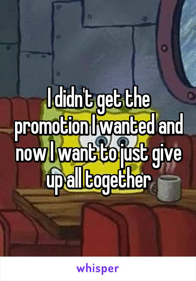 I didn't get the promotion I wanted and now I want to just give up all together