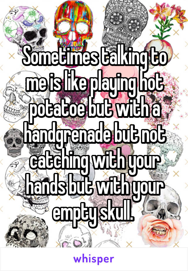 Sometimes talking to me is like playing hot potatoe but with a handgrenade but not catching with your hands but with your empty skull.