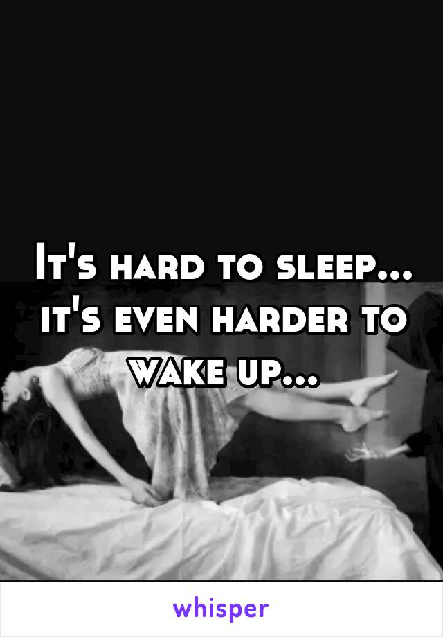 It's hard to sleep... it's even harder to wake up...