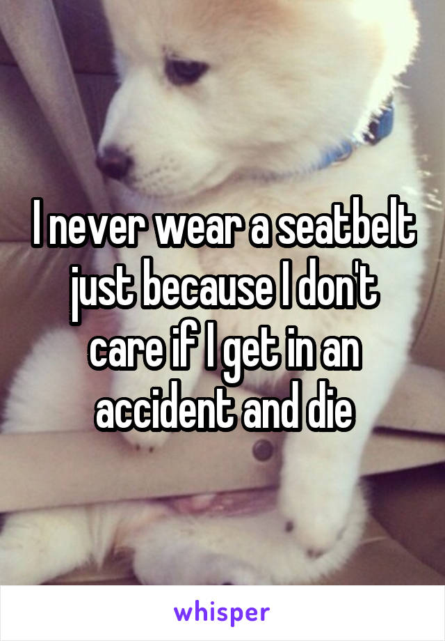 I never wear a seatbelt just because I don't care if I get in an accident and die