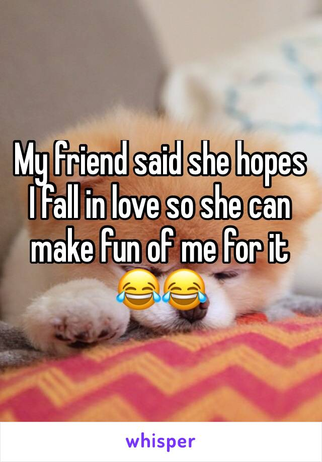 My friend said she hopes I fall in love so she can make fun of me for it 😂😂