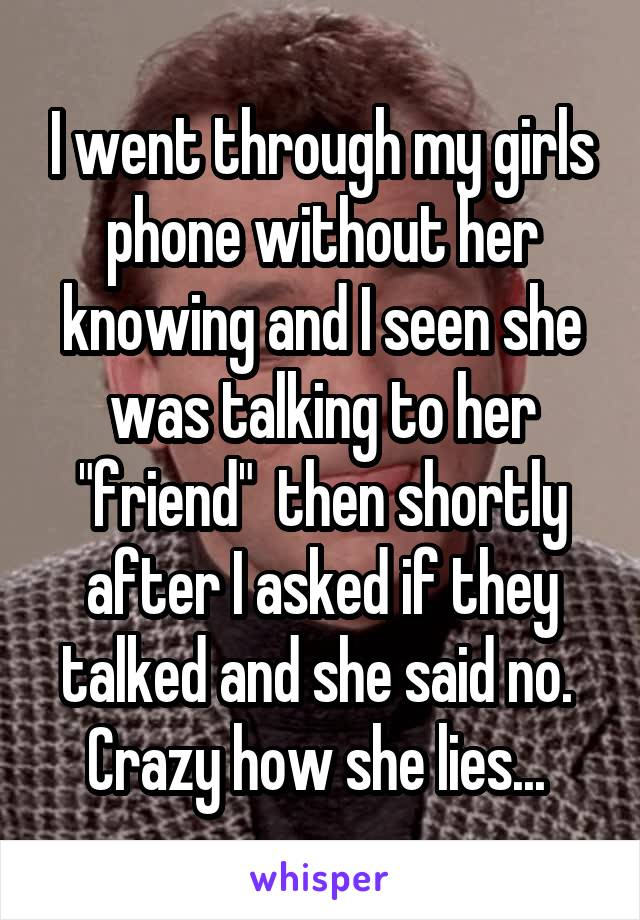 """I went through my girls phone without her knowing and I seen she was talking to her """"friend""""  then shortly after I asked if they talked and she said no.  Crazy how she lies..."""