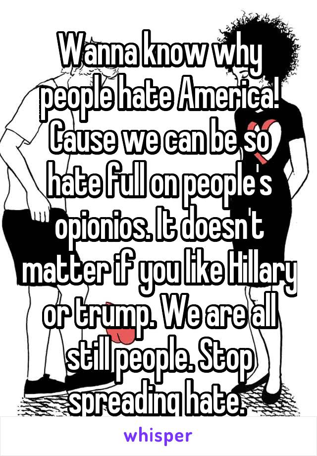 Wanna know why people hate America! Cause we can be so hate full on people's opionios. It doesn't matter if you like Hillary or trump. We are all still people. Stop spreading hate.