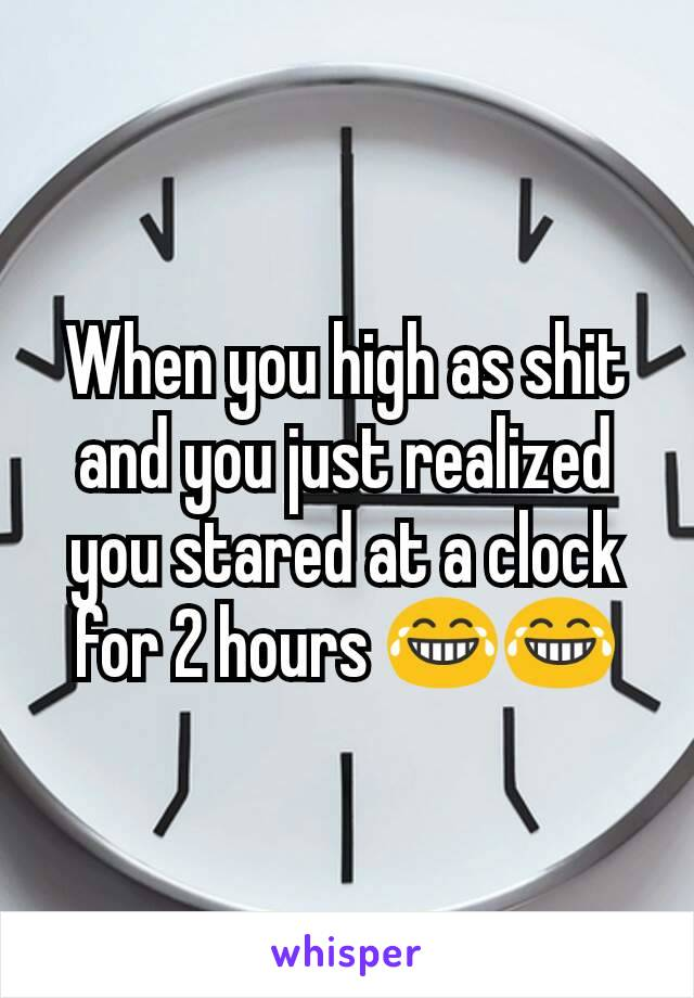 When you high as shit and you just realized you stared at a clock for 2 hours 😂😂