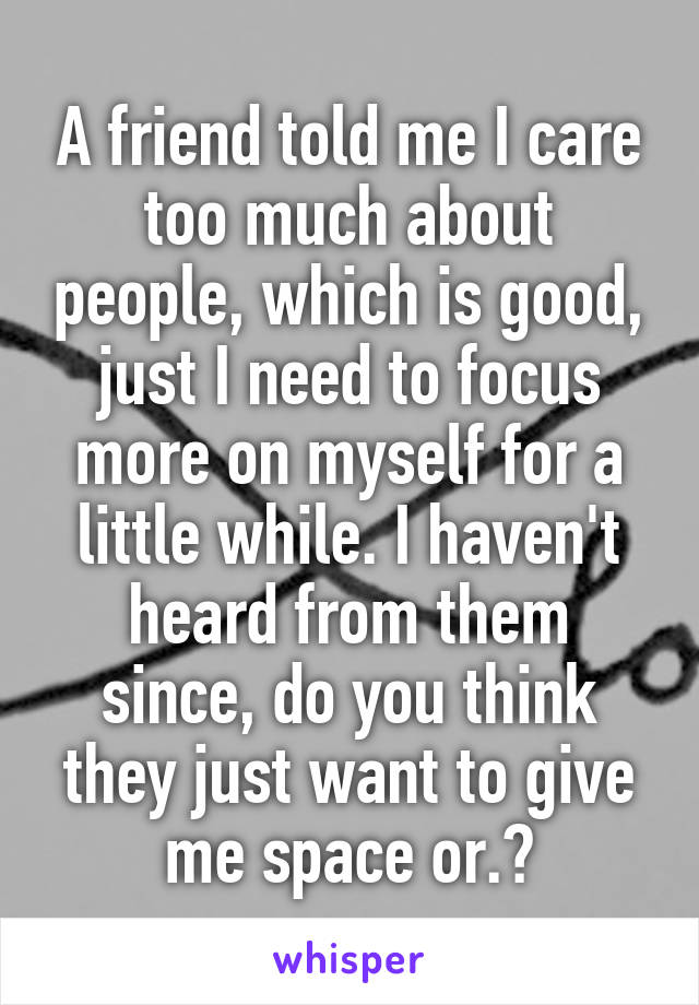 A friend told me I care too much about people, which is good, just I need to focus more on myself for a little while. I haven't heard from them since, do you think they just want to give me space or.?