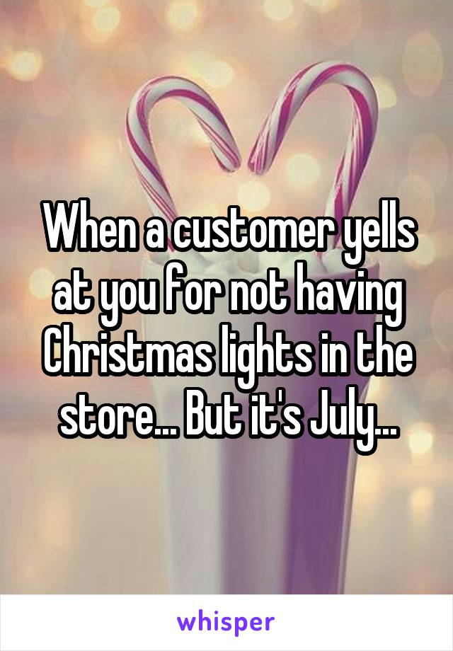 When a customer yells at you for not having Christmas lights in the store... But it's July...