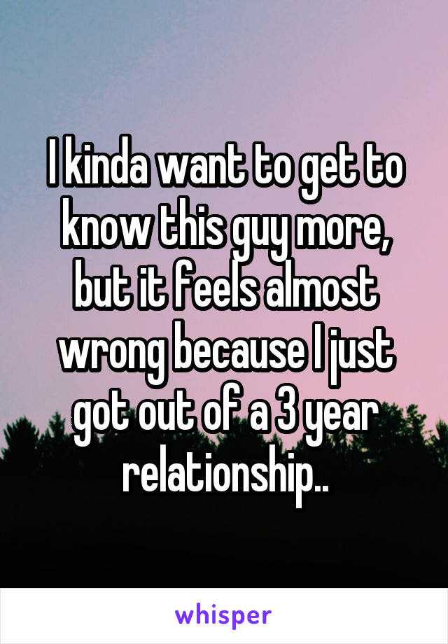 I kinda want to get to know this guy more, but it feels almost wrong because I just got out of a 3 year relationship..