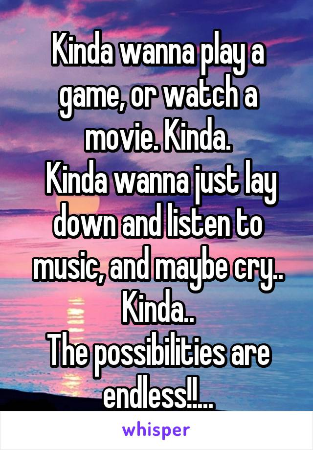 Kinda wanna play a game, or watch a movie. Kinda.  Kinda wanna just lay down and listen to music, and maybe cry.. Kinda.. The possibilities are endless!!...