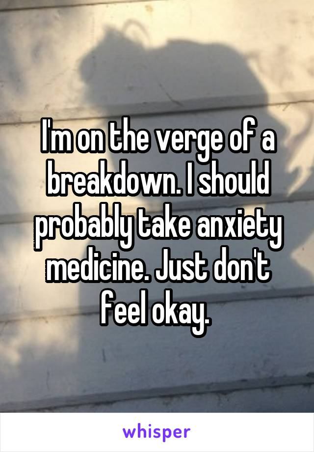 I'm on the verge of a breakdown. I should probably take anxiety medicine. Just don't feel okay.