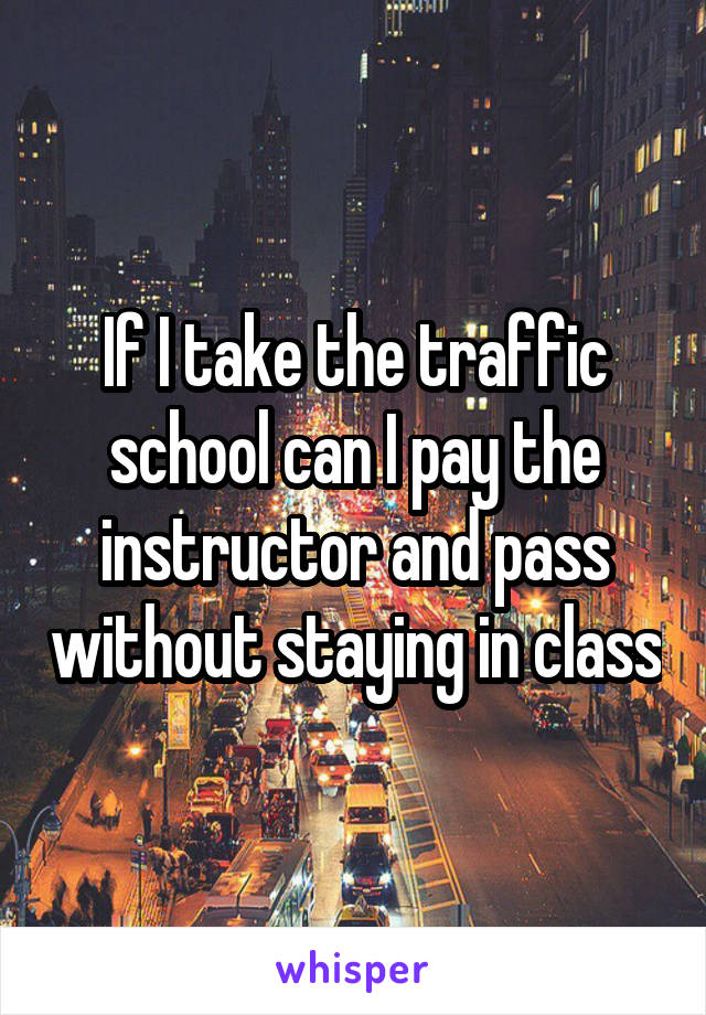 If I take the traffic school can I pay the instructor and pass without staying in class