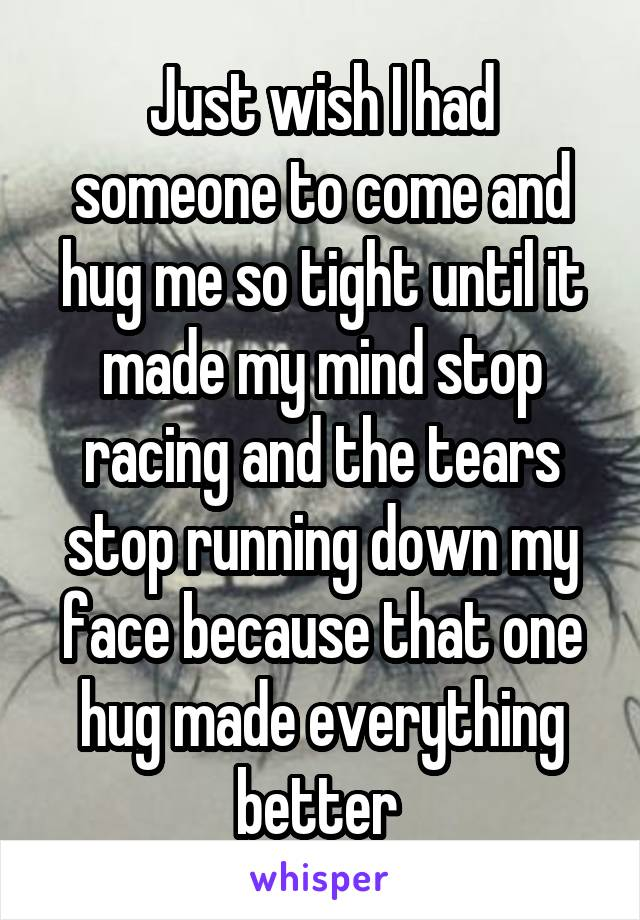 Just wish I had someone to come and hug me so tight until it made my mind stop racing and the tears stop running down my face because that one hug made everything better