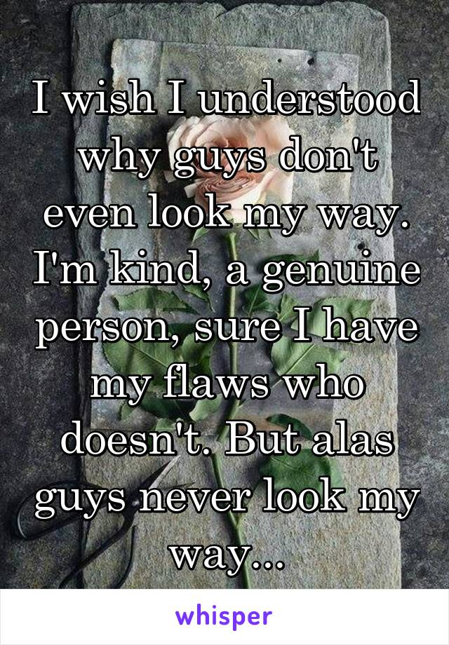 I wish I understood why guys don't even look my way. I'm kind, a genuine person, sure I have my flaws who doesn't. But alas guys never look my way...