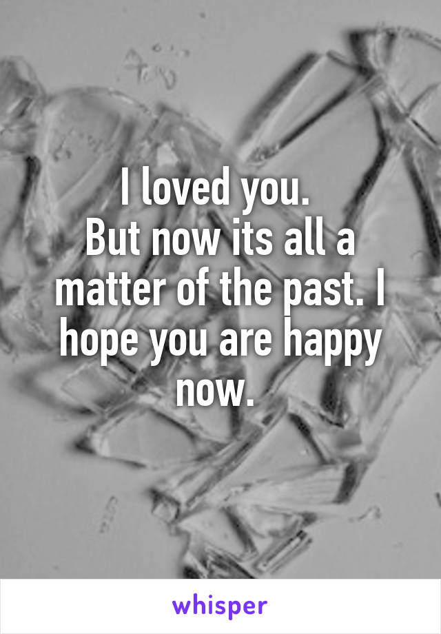 I loved you.  But now its all a matter of the past. I hope you are happy now.