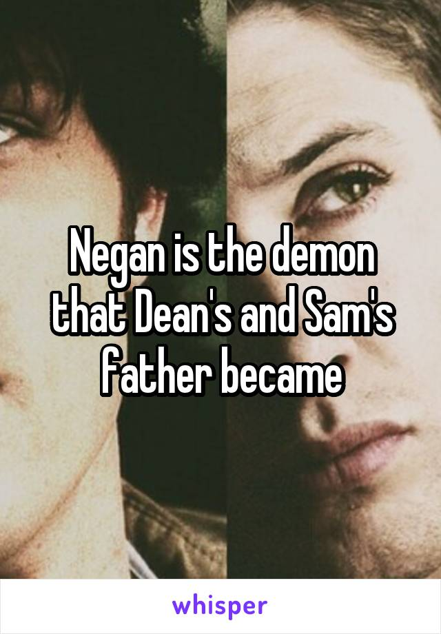 Negan is the demon that Dean's and Sam's father became
