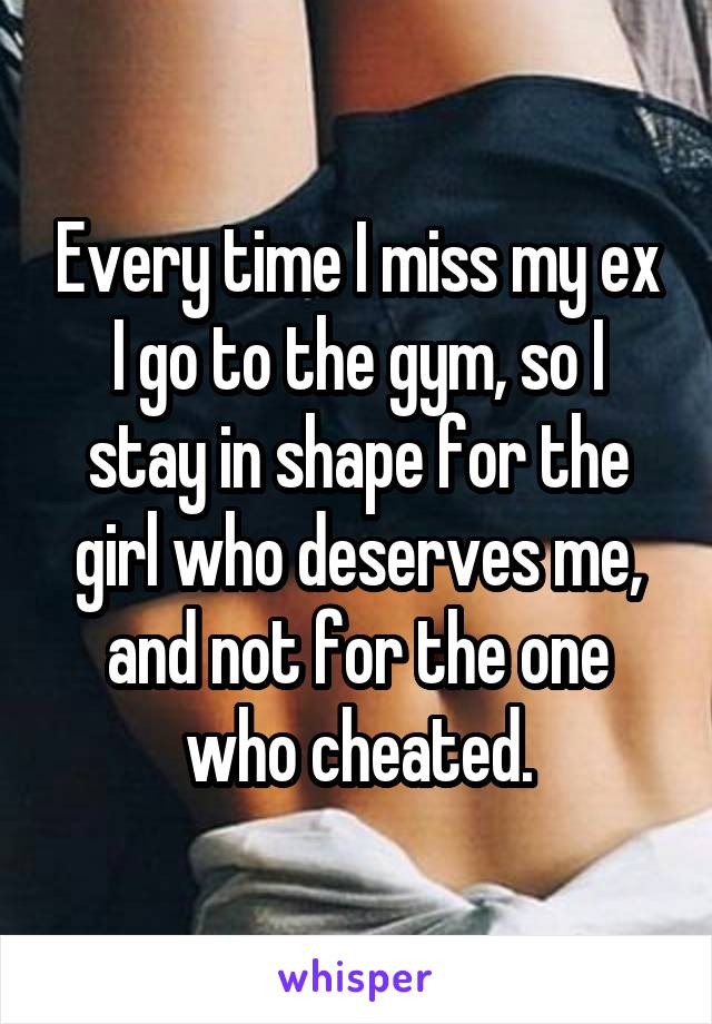 Every time I miss my ex I go to the gym, so I stay in shape for the girl who deserves me, and not for the one who cheated.