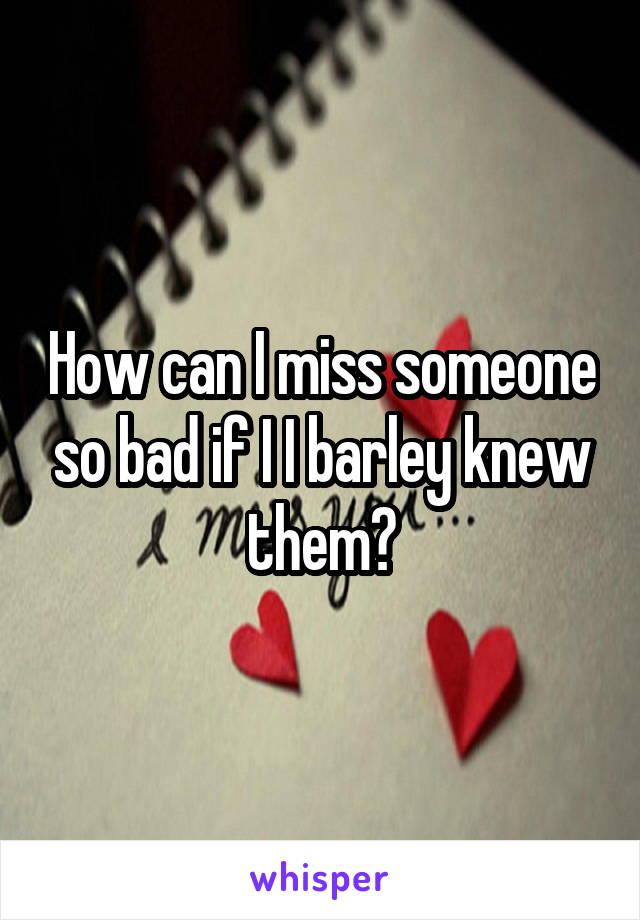 How can I miss someone so bad if I I barley knew them?