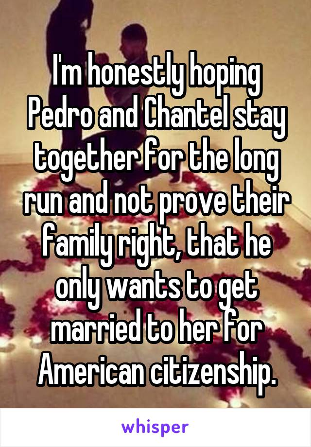 I'm honestly hoping Pedro and Chantel stay together for the long run and not prove their family right, that he only wants to get married to her for American citizenship.