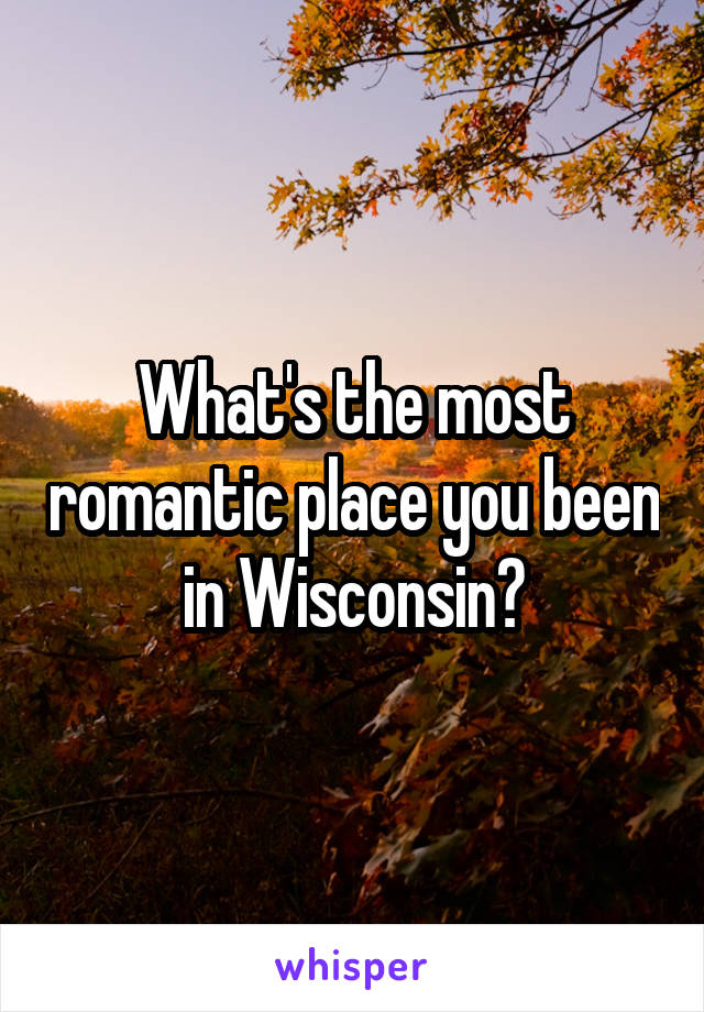 What's the most romantic place you been in Wisconsin?