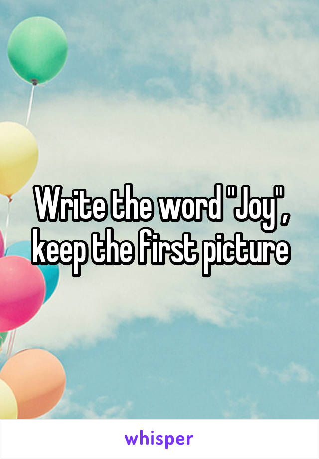 """Write the word """"Joy"""", keep the first picture"""