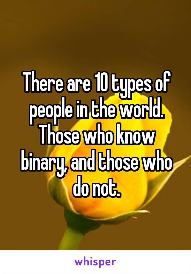 There are 10 types of people in the world. Those who know binary, and those who do not.