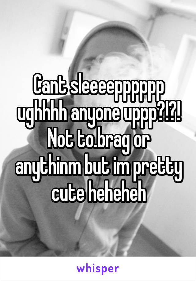 Cant sleeeepppppp ughhhh anyone uppp?!?! Not to.brag or anythinm but im pretty cute heheheh