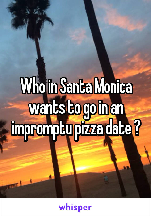 Who in Santa Monica wants to go in an impromptu pizza date ?