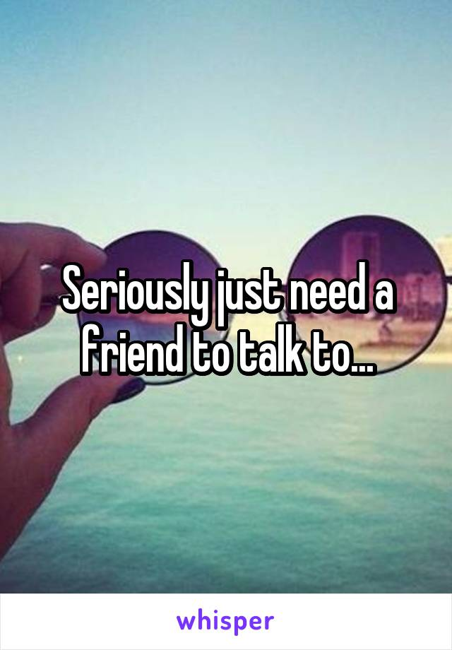 Seriously just need a friend to talk to...