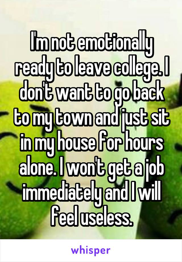 I'm not emotionally ready to leave college. I don't want to go back to my town and just sit in my house for hours alone. I won't get a job immediately and I will feel useless.